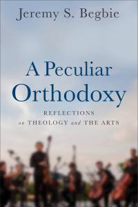 Cover image of Jeremy Begbie's new book   A Peculiar Orthodoxy: Reflections on Theology and the Arts