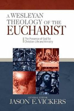 A Wesleyan Theology of the Eucharist: The Presence of God for Christian Life and Ministry